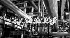 Van khí nén là bộ phận đóng vai trò quan trọng trong quá trình vận hành của máy nén khí