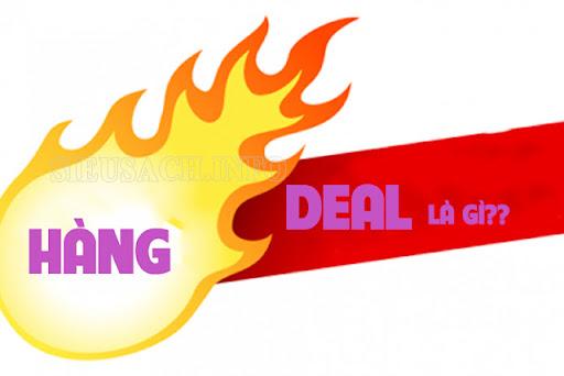 Hàng deal là hàng được bán ra với mức giá thấp hơn giá thực tế của sản phẩm